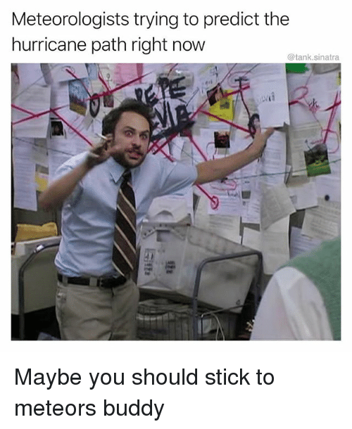 Funny, Hurricane, and Tank: Meteorologists trying to predict the  hurricane path right now  @tank.sinatra Maybe you should stick to meteors buddy
