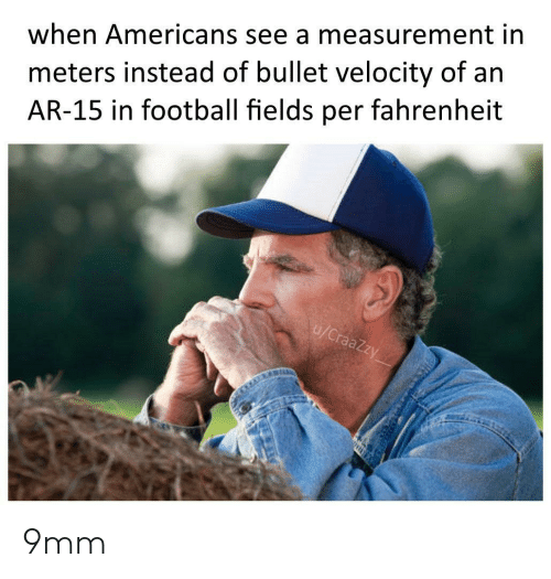 Bullet: meters instead of bullet velocity of an  AR-15 in football fields per fahrenheit  when Americans see a measurement in  u/CraaZzy 9mm