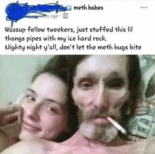 tweekers: meth babe:s  s ago  Wassup fellow tweekers, just stuffed this lil  thangs pipes with my ice hard rock.  Nighty night y'all, don't let the meth bugs bite
