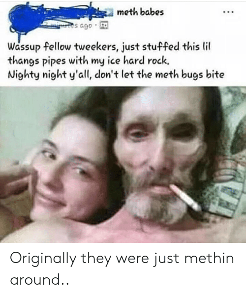 tweekers: meth babes  s ago  Wassup fellow tweekers, just stuffed this lil  thangs pipes with my ice hard rock.  Nighty night y'all, don't let the meth bugs bite Originally they were just methin around..