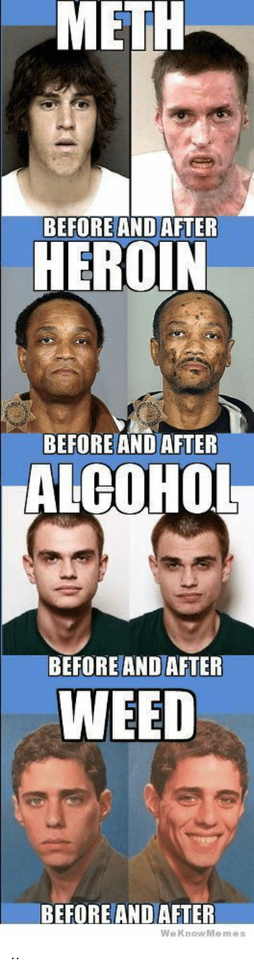 Weknowmemes: METH  BEFORE AND AFTER  HEROIN  BEFORE AND AFTER  ALCOHOL  BEFORE AND AFTER  WEED  BEFORE AND AFTER  WeKnowMemes  0 ..