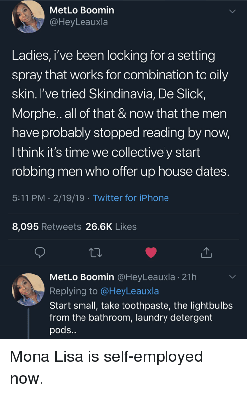 Morphe: MetLo Boomin  @HeyLeauxla  Ladies, i've been looking for a setting  spray that works for combination to oily  skin. I've tried Skindinavia, De Slick,  Morphe.. all of that & now that the men  have probably stopped reading by now,  l think it's time we collectively start  robbing men who offer up house dates  5:11 PM 2/19/19 Twitter for iPhone  8,095 Retweets 26.6K Likes  MetLo Boomin @HeyLeauxla 21h  Replying to @HeyLeauxla  Start small, take toothpaste, the lightbulbs  from the bathroom, laundry detergent  pods Mona Lisa is self-employed now.