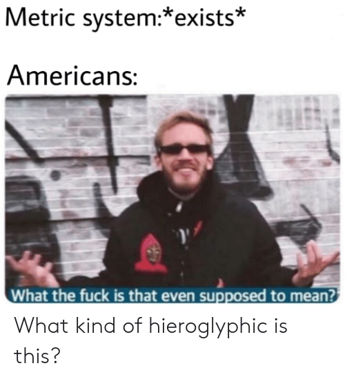metric system: Metric system:*exists*  Americans:  What the fuck is that even supposed to mean? What kind of hieroglyphic is this?