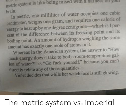 """metric system: metric system is like being raised with a harles olN yUU  n you  brain.  In metric, one milliliter of water occupies one cubic  centimeter, weighs one gram, and requires one calorie of  energy to heat up by one degree centigrade-which is I per-  cent of the difference between its freezing point and its  boiling point. An amount of hydrogen weighing the same  amount has exactly one mole of atoms in it.  Whereas in the American system, the answer to """"How  much energy does it take to boil a room-temperature gal-  lon of water?"""" is """"Go fuck yourself,"""" because you can't  directly relate any of those quantities.  Violet decides that while her watch face is still glowing, The metric system vs. imperial"""