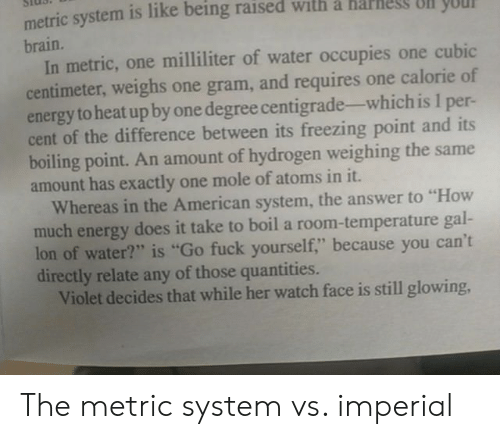"""metric system: metric system is like being raised with a harnes Ull yO  brain.  In metric, one milliliter of water occupies one cubic  centimeter, weighs one gram, and requires one calorie of  energy to heat up by one degree centigrade-which is 1 per-  cent of the difference between its freezing point and its  boiling point. An amount of hydrogen weighing the same  amount has exactly one mole of atoms in it.  Whereas in the American system, the answer to """"How  much energy does it take to boil a room-temperature gal-  lon of water?"""" is """"Go fuck yourself,"""" because you can't  directly relate any of those quantities.  Violet decides that while her watch face is still glowing, The metric system vs. imperial"""