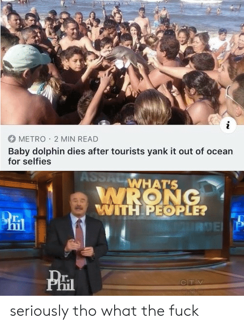 yank: METRO 2 MIN READ  Baby dolphin dies after tourists yank it out of ocean  for selfies  ASSACWHAT'S  WRONG  WITH PEOPLE?  8DE P  CTV seriously tho what the fuck