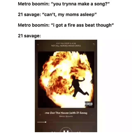 "Metro Boomin: Metro boomin: ""you trynna make a song?""  21 savage: ""can't, my moms asleep'""  Metro boomin: ""i got a fire ass beat though""  21 savage:  PLAYING FROM ALBUM  NOT ALL HEROES WEAR CAPES  11H11  me Out The House (with 21 Savag  Metro Boomin"