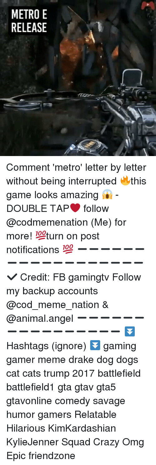 Cats, Crazy, and Dogs: METRO E  RELEASE Comment 'metro' letter by letter without being interrupted 🔥this game looks amazing 😱 - DOUBLE TAP❤ follow @codmemenation (Me) for more! 💯turn on post notifications 💯 ➖➖➖➖➖➖➖➖➖➖➖➖➖➖➖➖➖➖ ✔ Credit: FB gamingtv Follow my backup accounts @cod_meme_nation & @animal.angel ➖➖➖➖➖➖➖➖➖➖➖➖➖➖➖➖ ⏬ Hashtags (ignore) ⏬ gaming gamer meme drake dog dogs cat cats trump 2017 battlefield battlefield1 gta gtav gta5 gtavonline comedy savage humor gamers Relatable Hilarious KimKardashian KylieJenner Squad Crazy Omg Epic friendzone