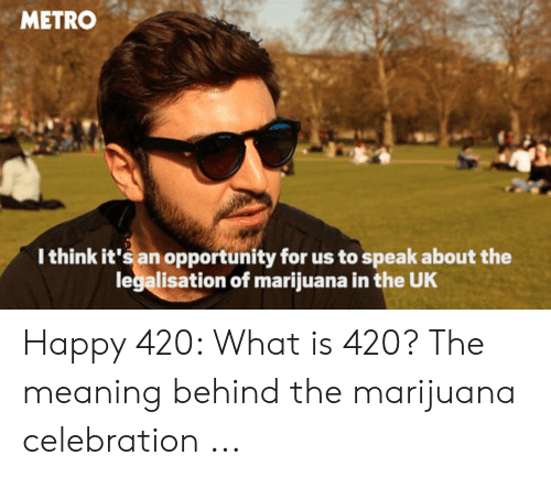 Happy, Marijuana, and Meaning: METRO  Ithink it's an opportunity for us to speak about the  legalisation of marijuana in the UK Happy 420: What is 420? The meaning behind the marijuana celebration ...