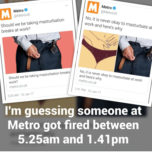 Work, Metro, and Okay: Metro  @MetroUk  Metro  @MetroUk  Should we be taking masturbation  breaks at work?  No, it is never okay to masturbate at  work and here's why  Should we be taking masturbation breaks  work?  metro.co.uk  No, it is never okay to masturbate at work  and here's why  metro.co.uk  1:41 PM-10 Jan 17  5:25 AM 10 Jan 17  I'm guessing someone at  Metro got fired between  5.25am and 1.41pm