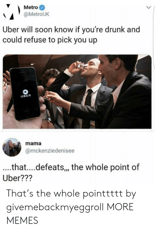 Youre Drunk: Metro  @MetroUK  Uber will soon know if you're drunk and  could refuse to pick you up  UBER  mama  @mckenziedenisee  ..that....defeats,, the whole point of  Uber??? That's the whole pointtttt by givemebackmyeggroll MORE MEMES