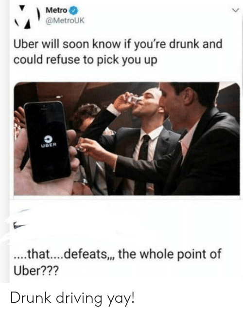 drunk driving: Metro  @MetroUK  Uber will soon know if you're drunk and  could refuse to pick you up  UBER  .that....defeats, the whole point of  Uber??? Drunk driving yay!