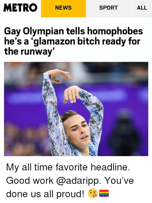 Bitch, News, and Work: METRO NEWS  ALL  SPORT  Gay Olympian tells homophobes  he's a 'glamazon bitch ready for  the runway My all time favorite headline. Good work @adaripp. You've done us all proud! 😘🏳️‍🌈