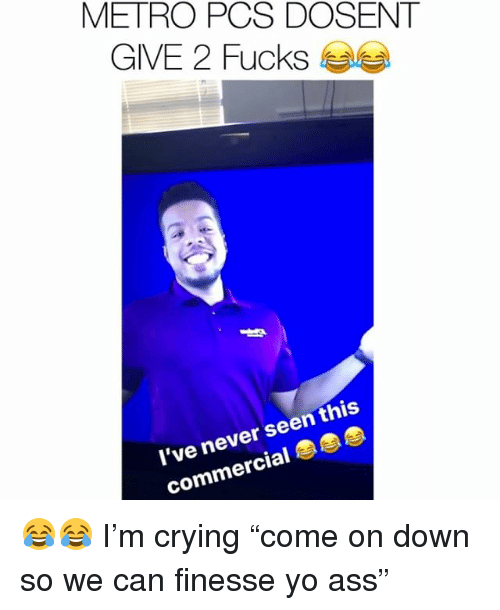 "Ass, Crying, and Memes: METRO PCS DOSENT  GIVE 2 Fucks Sea  l've never seen this  commercial 😂😂 I'm crying ""come on down so we can finesse yo ass"""