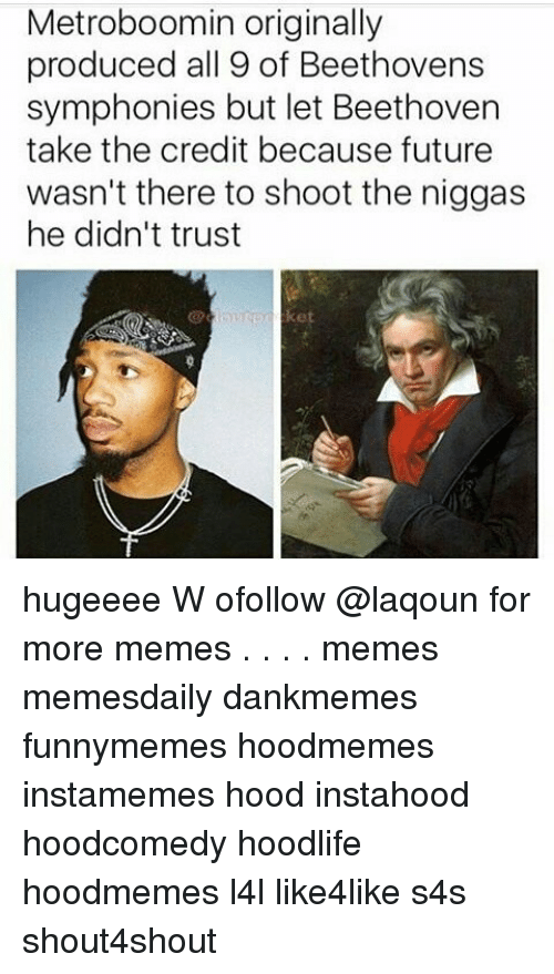 Future, Memes, and Beethoven: Metroboomin originally  produced all 9 of Beethovens  symphonies but let Beethoven  take the credit because future  wasn't there to shoot the niggas  he didn't trust hugeeee W ofollow @laqoun for more memes . . . . memes memesdaily dankmemes funnymemes hoodmemes instamemes hood instahood hoodcomedy hoodlife hoodmemes l4l like4like s4s shout4shout