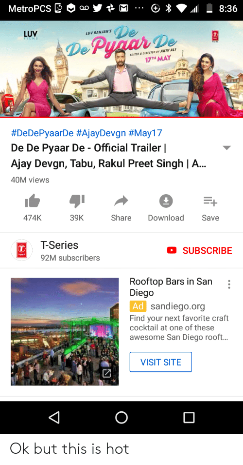 Ali, San Diego, and Awesome: MetroPCS aoM  8:36  LUV  LUV RANJAN'SDe  De  H MAY  DITED & DIRECTED BY AKIV ALI  #DeDePyaarDe #AjayDevgn #May17  De De Pyaar De - Official Trailer I  Ajay Devgn, Tabu, Rakul Preet Singh | A...  40M views  474K  39K  Share Download Save  T-Series  92M subscribers  SUBSCRIBE  Rooftop Bars in San  Diego  sandiego.org  Find your next favorite craft  cocktail at one of these  awesome San Diego rooft..  VISIT SITE Ok but this is hot