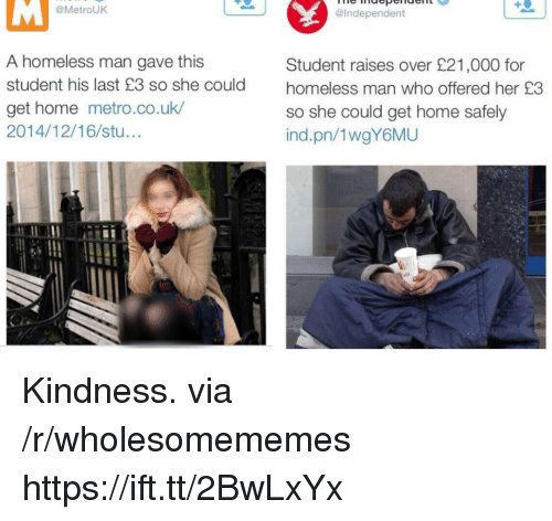 Homeless, Home, and Metro: @MetrouK  @Independent  A homeless man gave this  student his last £3 so she could  get home metro.co.uk  2014/12/16/stu...  Student raises over £21,000 for  homeless man who offered her £3  so she could get home safely  ind.pn/1wgY6MU Kindness. via /r/wholesomememes https://ift.tt/2BwLxYx