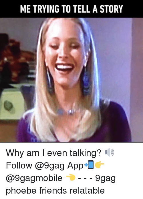 9gag, Friends, and Memes: METRYING TO TELL A STORY Why am I even talking? 🔊 Follow @9gag App📲👉@9gagmobile 👈 - - - 9gag phoebe friends relatable