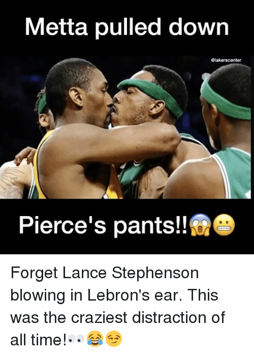 Lance Stephenson, Memes, and Time: Metta pulled down  @lakerscenter  Pierce's pants! Forget Lance Stephenson blowing in Lebron's ear. This was the craziest distraction of all time!👀😂😏