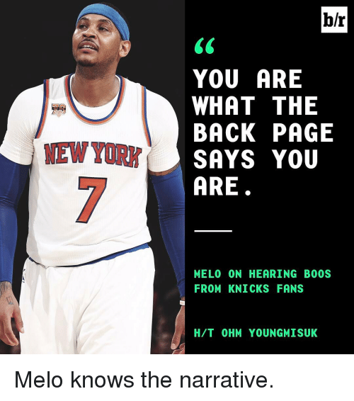 The Narrator: MEW YORK  br  YOU ARE  WHAT THE  BACK PAGE  SAYS YOU  ARE  MELO (ON HEARING BOOS  FROM KNICKS FANS  H/T OHM YOUNGMISUK Melo knows the narrative.