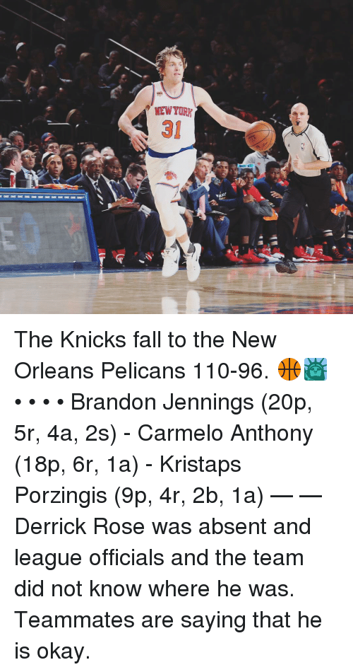 Carmelo Anthony, Derrick Rose, and Kristaps Porzingis: MEW YORK The Knicks fall to the New Orleans Pelicans 110-96. 🏀🗽 • • • • Brandon Jennings (20p, 5r, 4a, 2s) - Carmelo Anthony (18p, 6r, 1a) - Kristaps Porzingis (9p, 4r, 2b, 1a) — — Derrick Rose was absent and league officials and the team did not know where he was. Teammates are saying that he is okay.