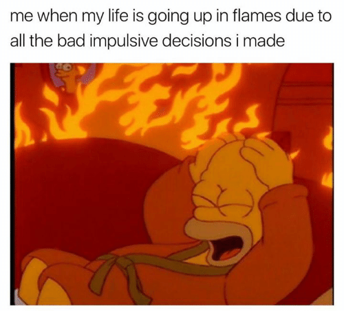 Bad, Life, and Humans of Tumblr: mewhen my life is going up in flames due to  all the bad impulsive decisions i made
