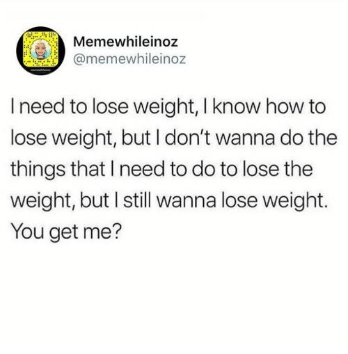 how to lose weight: mewhileinoz  @memewhileinoz  I need to lose weight, I know how to  lose weight, but I don't wanna do the  things that I need to do to lose the  weight, but I still wanna lose weight.  You get me?
