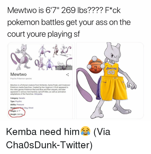 "Mewtwo: Mewtwo is 6'7"" 269 lbs???? F*ck  pokemon battles get your ass on the  court youre playing sf  IN  More images  MewtwO  Psychic Pokemon species  Mewtwo is a fictional creature from Nintendo, Game Freak, and Creatures  Pokémon media franchise. Created by Ken Sugimori, it first appeared in  the video games Pokémon Red and Blue and their sequels, and later  appeared in various merchandise, spinoff titles, as well as animation  adaptations of the franchise. Wikipedia  Category: Genetic  Type: Psychic  Ability: Pressure  Bug, Ghost  Wea  ght: 6'7*  Weight: 269 Ibs Kemba need him😂 (Via ‪Cha0sDunk‬-Twitter)"