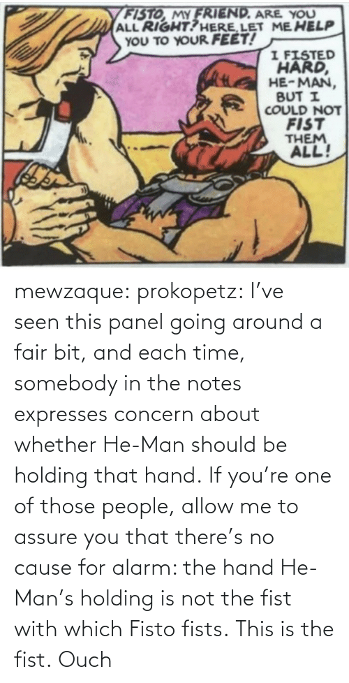 Panel: mewzaque: prokopetz:  I've seen this panel going around a fair bit, and each time, somebody in the notes expresses concern about whether He-Man should be holding that hand. If you're one of those people, allow me to assure you that there's no cause for alarm: the hand He-Man's holding is not the fist with which Fisto fists. This is the fist.    Ouch