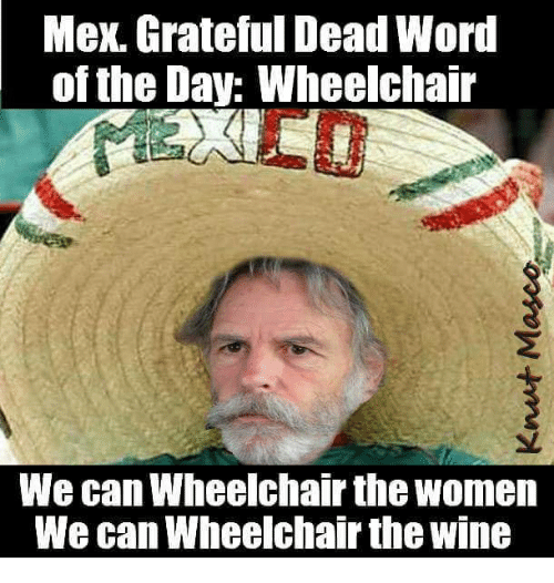 word of the day: Mex. Grateful Dead Word  of the Day: Wheelchair  We can Wheelchair the women  We can Wheelchair the wine