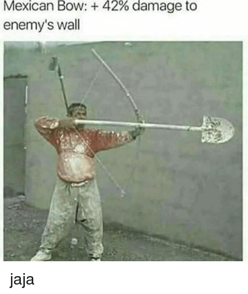Dank Memes, Mexican, and Bow: Mexican Bow: 42% damage to  enemy's wall jaja