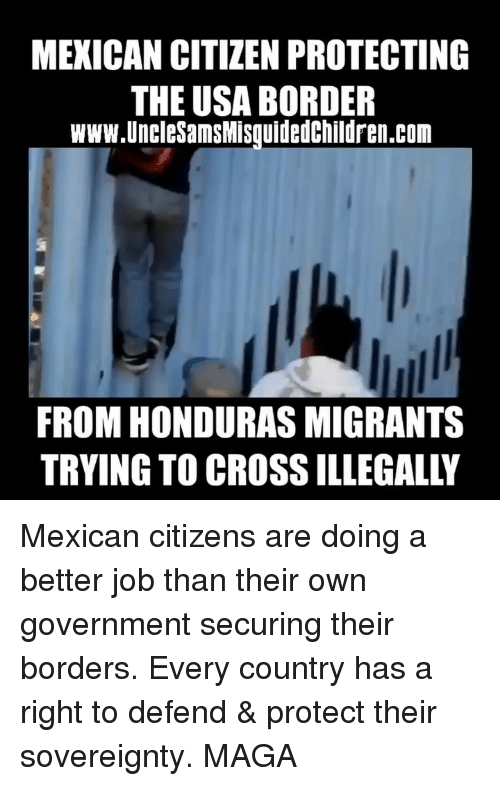 Honduras: MEXICAN CITIZEN PROTECTING  THE USA BORDER  www.UncleSamsMisquidedChildren.com  FROM HONDURAS MIGRANTS  TRYING TO CROSS ILLEGALLY Mexican citizens are doing a better job than their own government securing their borders. Every country has a right to defend & protect their sovereignty. MAGA