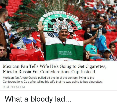 Memes, Russia, and Wife: Mexican Fan Tells Wife He's Going to Get Cigarettes,  Flies to Russia For Confederations Cup Instead  Mexican fan Arturo Garcia pulled off the lie of the century, flying to the  Confederations Cup after telling his wife that he was going to buy cigarettes  REMEZCLA COM What a bloody lad...