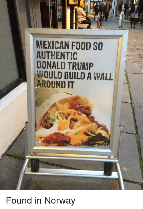 Donald Trump, Food, and Funny: MEXICAN FOOD SO  AUTHENTIC  DONALD TRUMP  WOULD BUILD A WALL  AROUND IT  Ostd COS Found in Norway