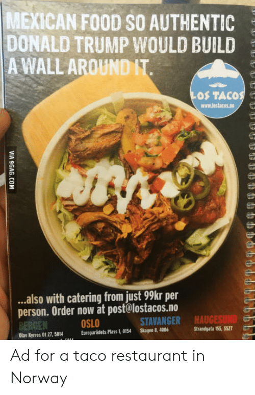 oslo: MEXICAN FOOD SO AUTHENTIC  DONALD TRUMP WOULD BUILD  A WALL AROUND IT  OS TACOS e  www.lostacos.no  ..also with catering from just 99kr per  person. Order now at post@lostacos.no  BERGEN  Olar Kyrres Gt 27, 5014Europaridets Plass 1, 0154 Skagen 8, 4006  OSLO  STAVANGER  HAUGESUND  Strandgata 155, 5527 Ad for a taco restaurant in Norway