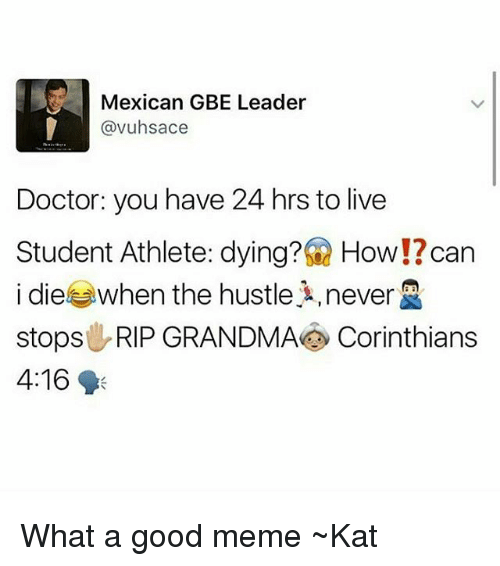 Meme, Tumblr, and Student: Mexican GBE Leader  avuhsace  Doctor: you have 24 hrs to live  Student Athlete: dying? How!?can  i die  when the hustle never  stops RIP GRANDMA Corinthians  4:16 What a good meme ~Kat