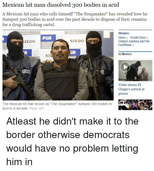 """America, Bodies , and News: Mexican hit man dissolved 30o bodies in acid  A Mexican hit man who calls himself """"The Soupmaker"""" has revealed how he  dumped 300 bodies in acid over the past decade to dispose of their remains  for a drug trafficking cartel.  Mexico  News World News  Central America and the  Caribbean  PGR  IEDO  SIEDO  GR  In Mexico  Video shows El  Chapo's arrival at  prison  The Mexican hit man known as """"The Soupmaker"""" dumped 300 bodies in  acid in a decade Photo: AFP"""
