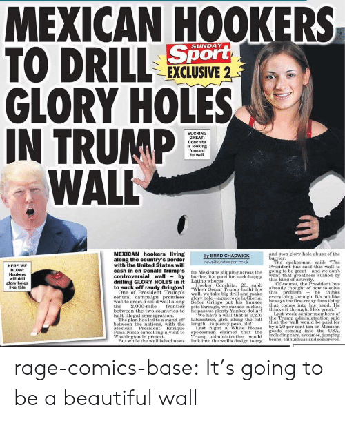"Trumps Wall: MEXICAN HOOKERS  TO DRILL  GLORY HOLES  IN TRUMP  Sport  EXCLUSIVE 2  SUNDAY  SUCKING  GREAT:  Conchita  is looking  forward  to wall  WALL  MEXICAN hookers living  along the country's border  with the United States will  cash in on Donald Trump's  controversial wallby border, t's good for suck-happy w  drilling GLORY HOLES in it Latino whores  to suck off randy Gringos!  and stop glory-hole abuse of the  By BRAD CHADWICK  barrier  HERE WE  BLOW:  Hookers  will drill  glory holes  like this  news@sundsysport.co.uk  or Mexicans slipping across the  Hooker Conchita, 23, said:  The spokesman said: The  President has said this wal is  going to be great- and we don't  want that greatness sullied by  f  this kind of activity  ""Of course, the President has  already thought of how to solve  -When Senor Trump buildhis  One of President Trumps wall, we take big drill and make  central campaign promises  was to erect a solid wall along  the 2,000-mile frontier  between the two countries to  halt illegal immigration.  this problemhe thinks  glory hole- agujero de la Gloria. everything through. It's not like  eñor Gringo put his Yankee heays the first crazy darn thing  his Yankee  that comes into his head. He  pito through, we suckee-suckee,  he pass us plenty Yankee dollar!  We have a wall that is 3,200  thinks it through. He's great.  the Trump administration sai  Last week senior members of  ff kilometres, girls along the full  The plan has led to a stand-o  between the nations, with the length...is plenty peso, ole!  Mexican Presidnt Enrique Last night a White House  that the wall would be paid for  by a 20 per cent tax on Mexican  Pena Nieto cancelling a visit to spokesman claimed t ds coming into the USA,  But while the wall is bad news look into the wall's design to try beans, chihuahuas and sombreros.  Washington in protest.  rump administration would including cars, avocados, jumping rage-comics-base:  It's going to be a beautiful wall"