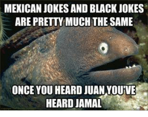 Mexicans Jokes: MEXICAN JOKES AND BLACK JOKES  ARE PRETTY MUCH THE SAME  ONCE YOU HEARD JUAN YOUVE  HEARD JAMAL