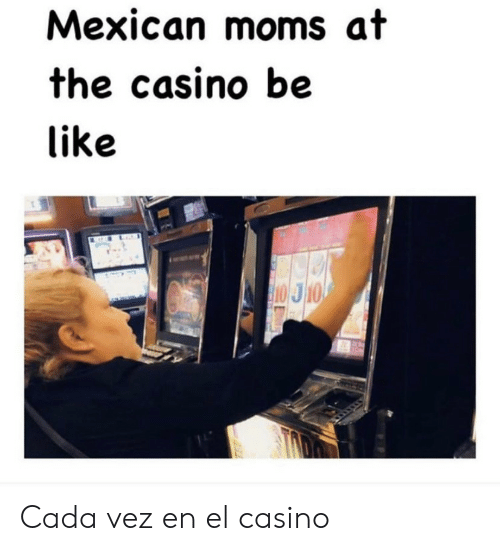 Mexican: Mexican moms at  the casino be  like  10 J10 Cada vez en el casino