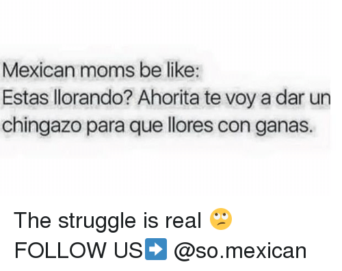 Moms Be Like: Mexican moms be like:  Estas llorando? Ahorita te voy a dar un  chingazo para que llores con ganas. The struggle is real 🙄 FOLLOW US➡️ @so.mexican