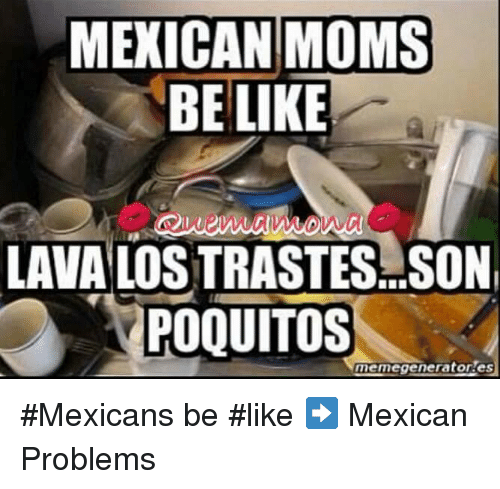 Mexicans Be Like: MEXICAN MOMS  BE LIKE  LAVA LOSTRASTES SON  POQUITOS  memegeneratores #Mexicans be #like ➡ Mexican Problems