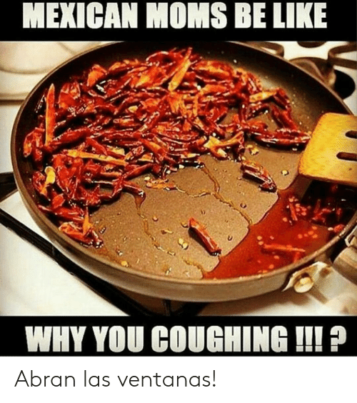 Moms Be Like: MEXICAN MOMS BE LIKE  WHY YOU COUGHING !!! Abran las ventanas!