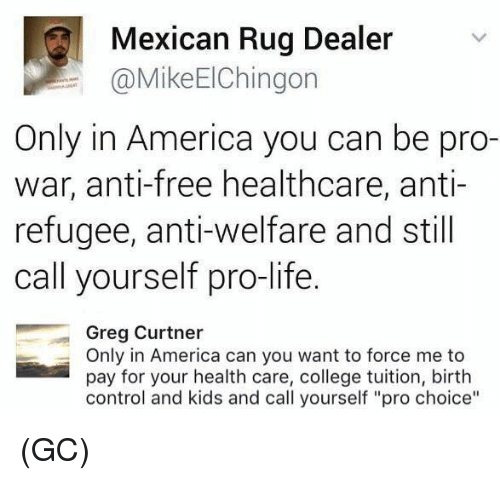 "America, College, and Life: Mexican Rug Dealer  @MikeElChingon  Only in America you can be pro-  war, anti-free healthcare, anti-  refugee, anti-welfare and still  call yourself pro-life  Greg Curtner  Only in America can you want to force me to  pay for your health care, college tuition, birth  control and kids and call yourself ""pro choice"" (GC)"
