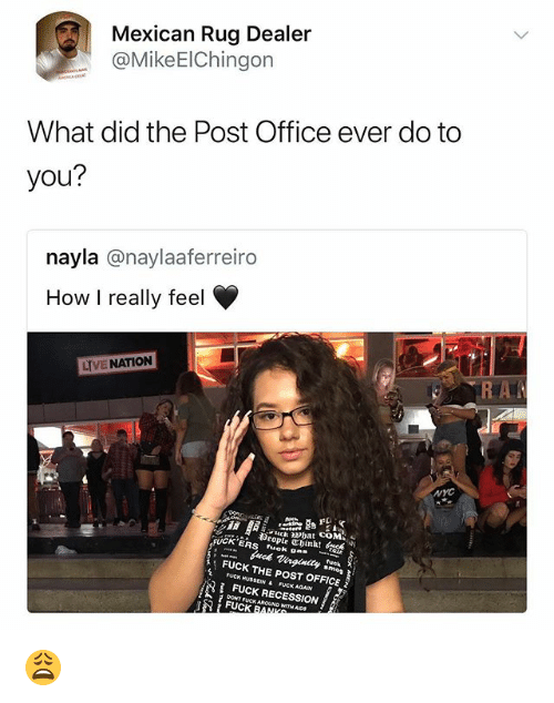 Post Office, Fuck, and Office: Mexican Rug Dealer  @MikeElChingon  What did the Post Office ever do to  you?  nayla @naylaaferreiro  How I really feel  LYVE NATION  NYC  FUCK'ERS fuok  FUCK THE POST OFFICE  2 FUCK HUSSEIN & FUCK AGAIN  FUCK RECESSION  FUCK  AIDS 😩