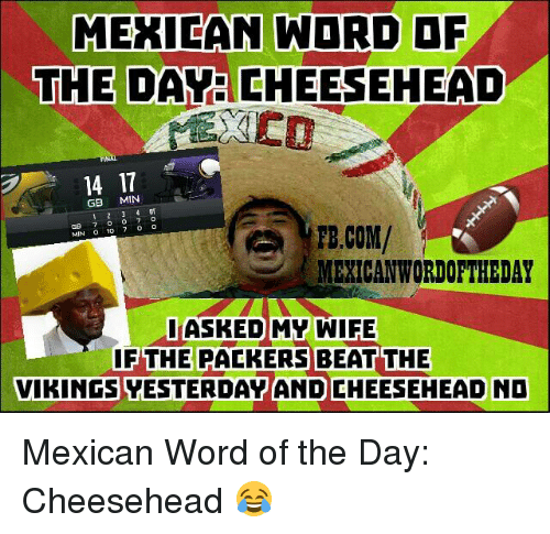Mexican Word: MEXICAN WORD OF  THE  DAM EHEESEHEAD  14 11  GB  MIN  FB.COM/  MIN  MEXICAN WORDOFTHEDAY  I ASKED MY WIFE  IF THE PACKERS BEAT THE  VIKINGS VESTERDAY AND CHEESEHEAD NO Mexican Word of the Day: Cheesehead 😂