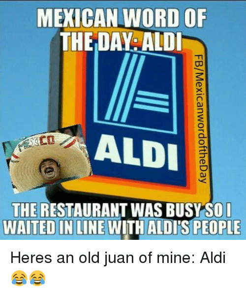 Aldi, Business, and Restaurant: MEXICAN WORD OF  THE DAY ALDI  ALDI  THE RESTAURANT WAS BUSY SO I  WAITED IN LINE  WITH ALDISPEOPLE Heres an old juan of mine: Aldi 😂😂