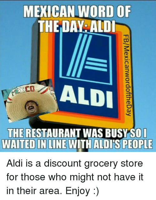 Aldi, Business, and Restaurant: MEXICAN WORD OF  THE DAY ALDI  ALDI  THE RESTAURANT WAS BUSY SO I  WAITED IN LINE  WITH ALDISPEOPLE Aldi is a discount grocery store for those who might not have it in their area. Enjoy :)