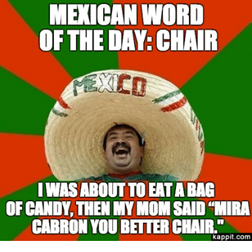 "Candy, Moms, and Word: MEXICAN WORD  OF THE DAY: CHAIR  IWAS ABOUT TO EAT ABAG  OF CANDY THEN MY MOM SAID ""MIRA  CABRON YOU BETTER CHAIR.""  kappit.com"