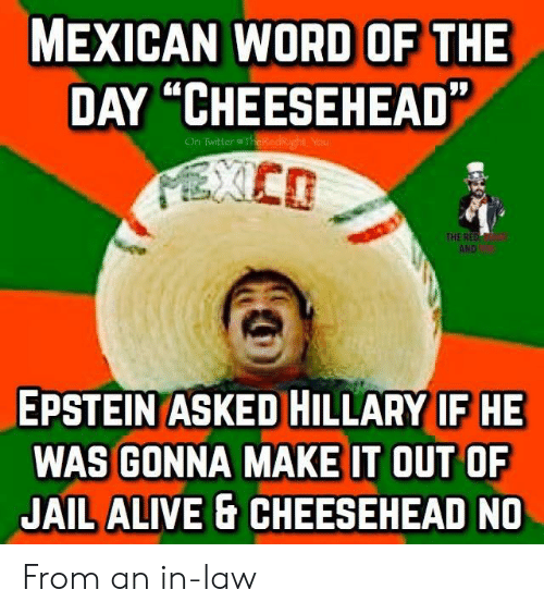 """Mexican Word of the Day: MEXICAN WORD OF THE  DAY """"CHEESEHEAD""""  On Twitter @TheKedkight Yau  PIXCD  THE RED  AND  EPSTEIN ASKED HILLARY IF HE  WAS GONNA MAKE IT OUT OF  JAIL ALIVE& CHEESEHEAD NO From an in-law"""